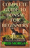 COMPLETE GUIDE TO BONSAI FOR BEGINNERS: COMPLETE GUIDE TO BONSAI TREES FOR BEGINNERS: Description, Varieties, Maintenance, Benefit and Modes of Propagating (English Edition)