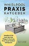 Whirlpool Praxis Ratgeber: Handbuch für Kauf, Betrieb, Pflege & Wartung Ihres Acryl Outdoor Whirlpools