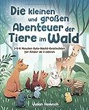 Die kleinen und großen Abenteuer der Tiere im Wald: 3-5-8 Minuten Gute-Nacht-Geschichten für Kinder ab 3 Jahren