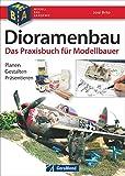 Dioramenbau - Bildband und Praxis-Ratgeber mit detaillierten Schritt-für-Schritt-Anleitungen, Materialkunde und Profi-Tipps für überzeugende Modelle, ... Planen - Gestalten - Präsentieren