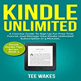 Kindle Unlimited: A Concise Guide to sign up for free trial, Cancel, and Manage your Kindle Unlimited Subscription in 3 Minutes.: Smart Kindle Tips Series, Book 3