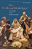 Die Weihnachtskrippe: Theologie - Kunst - Anthropologie