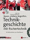 Bauen, erleben, begreifen: Technikgeschichte mit fischertechnik: 16 Meilensteine zum Nachbauen (edition Make:)